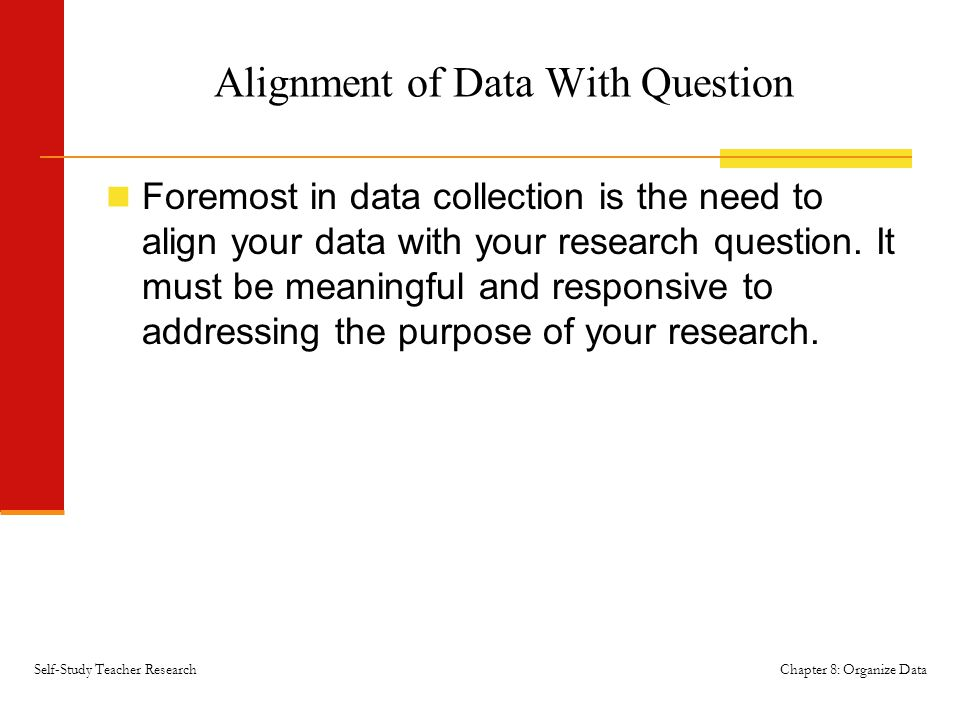 Chapter 8: Organize DataSelf-Study Teacher Research Alignment of Data With Question Foremost in data collection is the need to align your data with yo