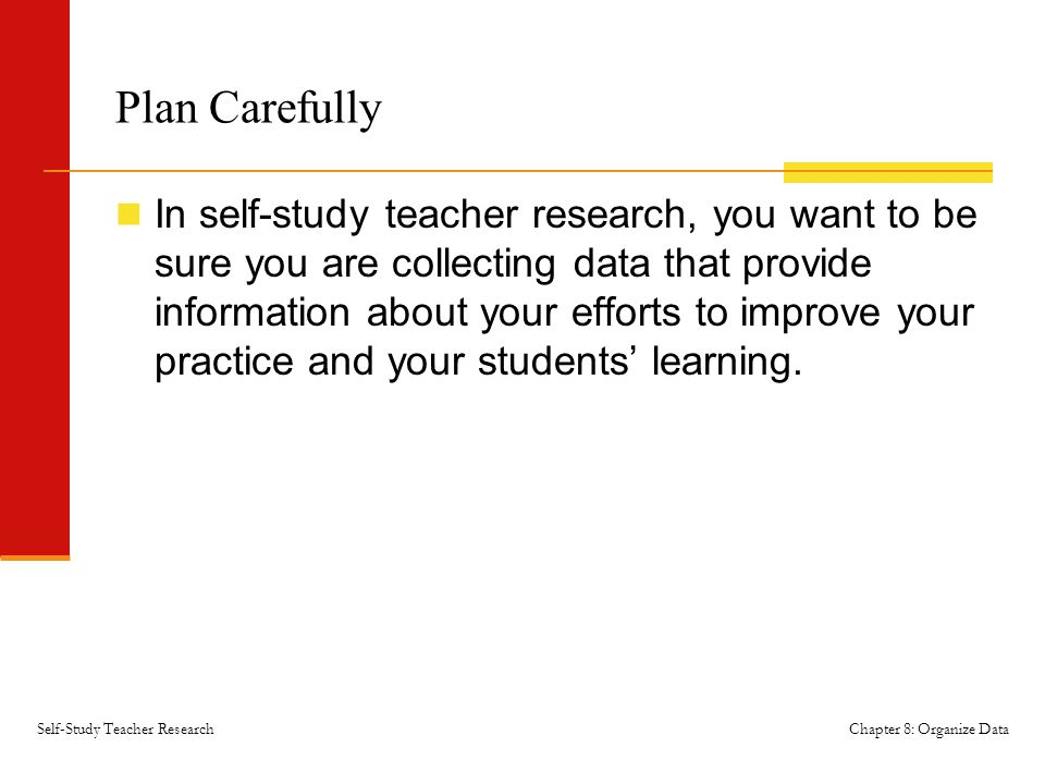 Chapter 8: Organize DataSelf-Study Teacher Research Plan Carefully In self-study teacher research, you want to be sure you are collecting data that provide information about your efforts to improve your practice and your students' learning.