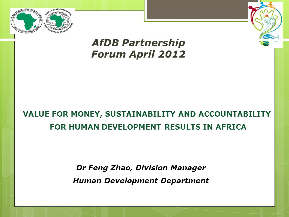 AfDB Partnership Forum April 2012 Dr Feng Zhao, Division Manager Human Development Department (title ) VALUE FOR MONEY, SUSTAINABILITY AND ACCOUNTABILITY FOR HUMAN DEVELOPMENT RESULTS IN AFRICA