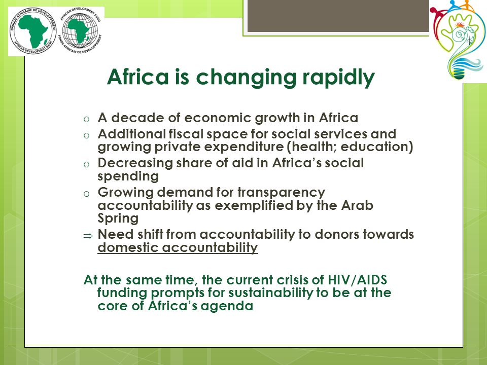 Africa is changing rapidly o A decade of economic growth in Africa o Additional fiscal space for social services and growing private expenditure (health; education) o Decreasing share of aid in Africa's social spending o Growing demand for transparency accountability as exemplified by the Arab Spring  Need shift from accountability to donors towards domestic accountability At the same time, the current crisis of HIV/AIDS funding prompts for sustainability to be at the core of Africa's agenda