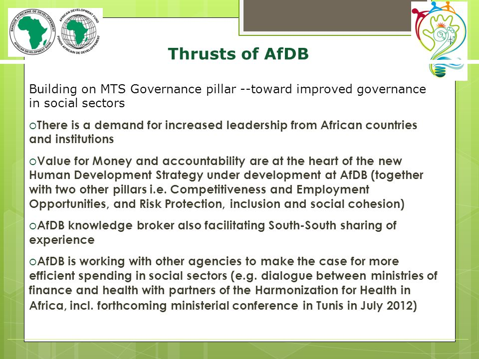 Thrusts of AfDB Building on MTS Governance pillar --toward improved governance in social sectors o There is a demand for increased leadership from African countries and institutions o Value for Money and accountability are at the heart of the new Human Development Strategy under development at AfDB (together with two other pillars i.e.