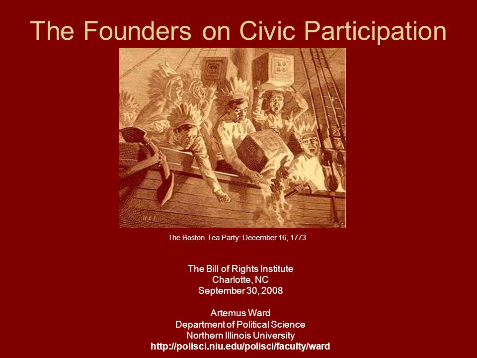 The Founders on Civic Participation The Bill of Rights Institute Charlotte, NC September 30, 2008 Artemus Ward Department of Political Science Northern Illinois University http://polisci.niu.edu/polisci/faculty/ward The Boston Tea Party: December 16, 1773