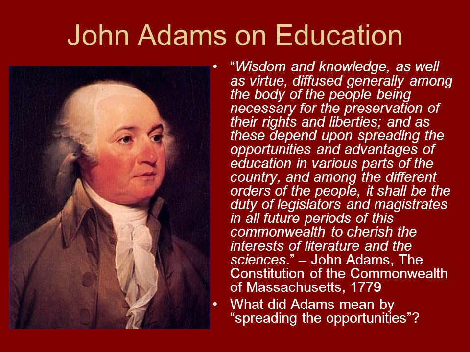 John Adams on Education Wisdom and knowledge, as well as virtue, diffused generally among the body of the people being necessary for the preservation of their rights and liberties; and as these depend upon spreading the opportunities and advantages of education in various parts of the country, and among the different orders of the people, it shall be the duty of legislators and magistrates in all future periods of this commonwealth to cherish the interests of literature and the sciences. – John Adams, The Constitution of the Commonwealth of Massachusetts, 1779 What did Adams mean by spreading the opportunities