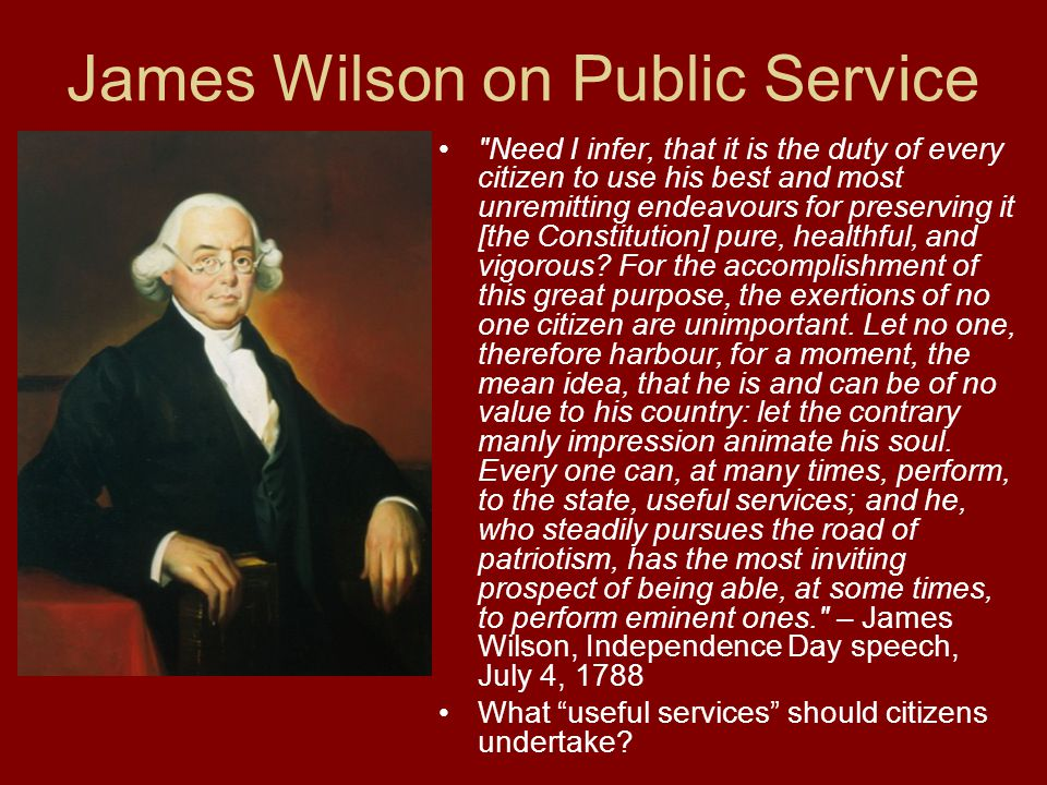 James Wilson on Public Service Need I infer, that it is the duty of every citizen to use his best and most unremitting endeavours for preserving it [the Constitution] pure, healthful, and vigorous.