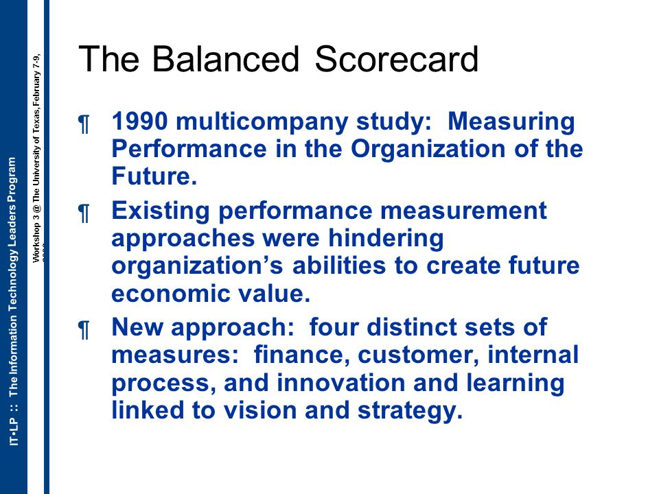 ITLP :: The Information Technology Leaders Program Workshop 3 @ The University of Texas, February 7-9, 2006 The Balanced Scorecard  1990 multicompany study: Measuring Performance in the Organization of the Future.