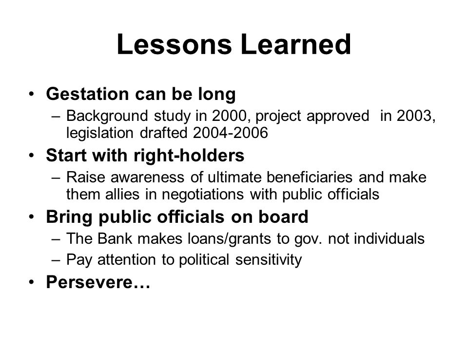 Lessons Learned Gestation can be long –Background study in 2000, project approved in 2003, legislation drafted 2004-2006 Start with right-holders –Raise awareness of ultimate beneficiaries and make them allies in negotiations with public officials Bring public officials on board –The Bank makes loans/grants to gov.