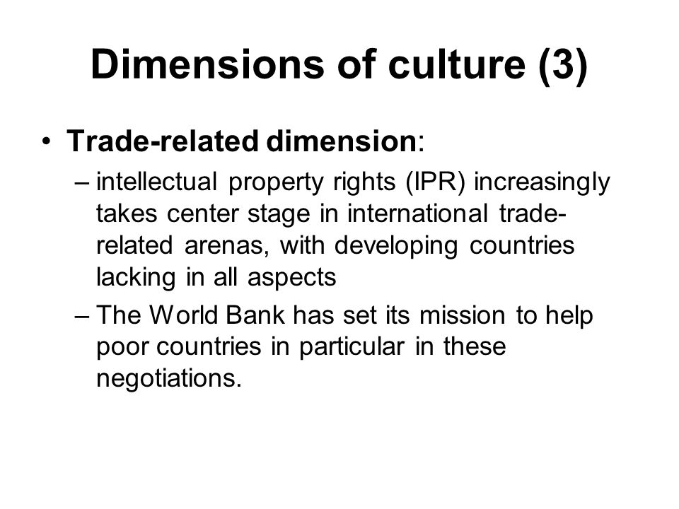 Dimensions of culture (3) Trade-related dimension: –intellectual property rights (IPR) increasingly takes center stage in international trade- related arenas, with developing countries lacking in all aspects –The World Bank has set its mission to help poor countries in particular in these negotiations.