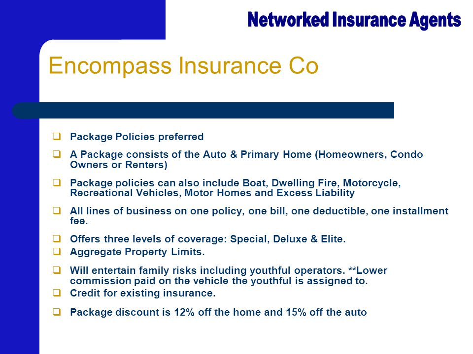 Encompass Insurance Co  Package Policies preferred  A Package consists of the Auto & Primary Home (Homeowners, Condo Owners or Renters)  Package po