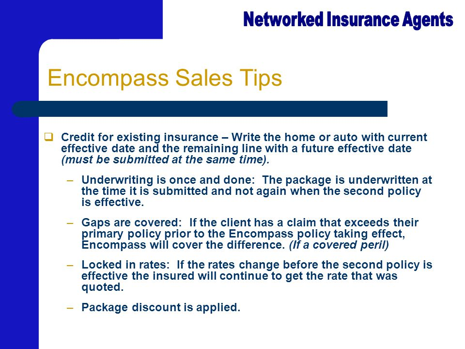 Encompass Sales Tips  Credit for existing insurance – Write the home or auto with current effective date and the remaining line with a future effective date (must be submitted at the same time).