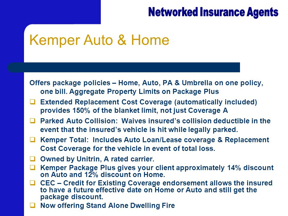 Kemper Auto & Home Offers package policies – Home, Auto, PA & Umbrella on one policy, one bill. Aggregate Property Limits on Package Plus  Extended R