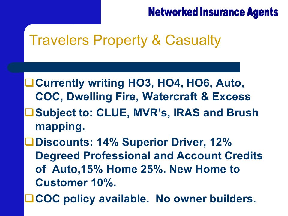Travelers Property & Casualty  Currently writing HO3, HO4, HO6, Auto, COC, Dwelling Fire, Watercraft & Excess  Subject to: CLUE, MVR's, IRAS and Brush mapping.