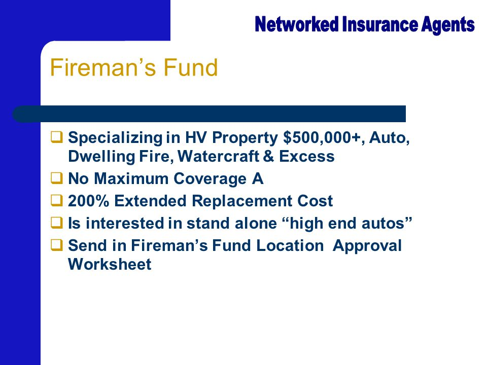Fireman's Fund  Specializing in HV Property $500,000+, Auto, Dwelling Fire, Watercraft & Excess  No Maximum Coverage A  200% Extended Replacement C