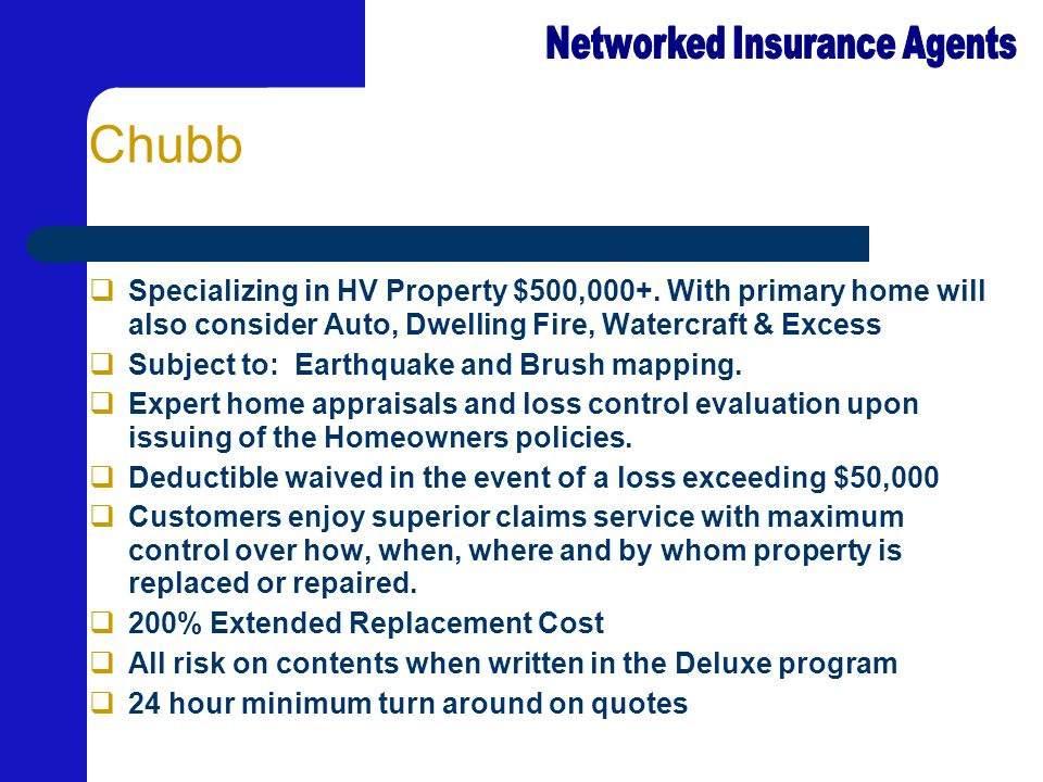 Chubb  Specializing in HV Property $500,000+. With primary home will also consider Auto, Dwelling Fire, Watercraft & Excess  Subject to: Earthquake