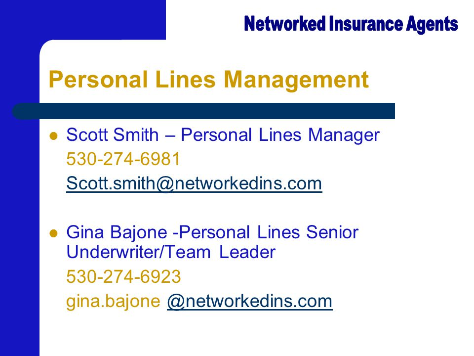 Personal Lines Management Scott Smith – Personal Lines Manager 530-274-6981 Scott.smith@networkedins.com Gina Bajone -Personal Lines Senior Underwriter/Team Leader 530-274-6923 gina.bajone @networkedins.com@networkedins.com