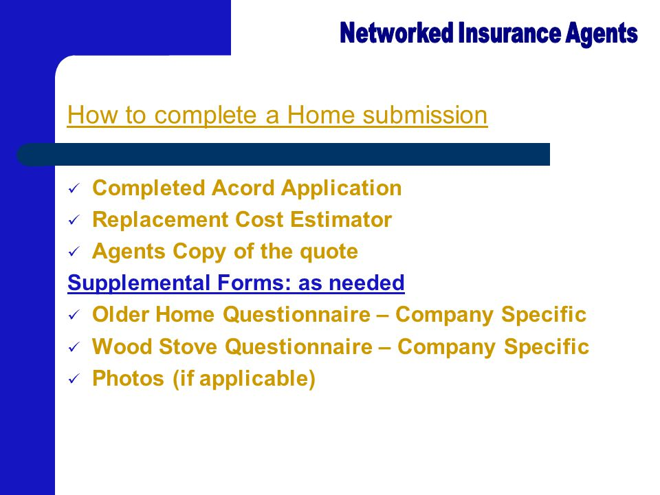 How to complete a Home submission Completed Acord Application Replacement Cost Estimator Agents Copy of the quote Supplemental Forms: as needed Older