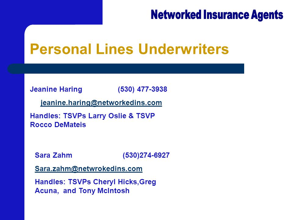 Personal Lines Underwriters Jeanine Haring(530) 477-3938 jeanine.haring@networkedins.comeanine.haring@ne Handles: TSVPs Larry Oslie & TSVP Rocco DeMateis Sara Zahm(530)274-6927 Sara.zahm@netwrokedins.com Handles: TSVPs Cheryl Hicks,Greg Acuna, and Tony McIntosh
