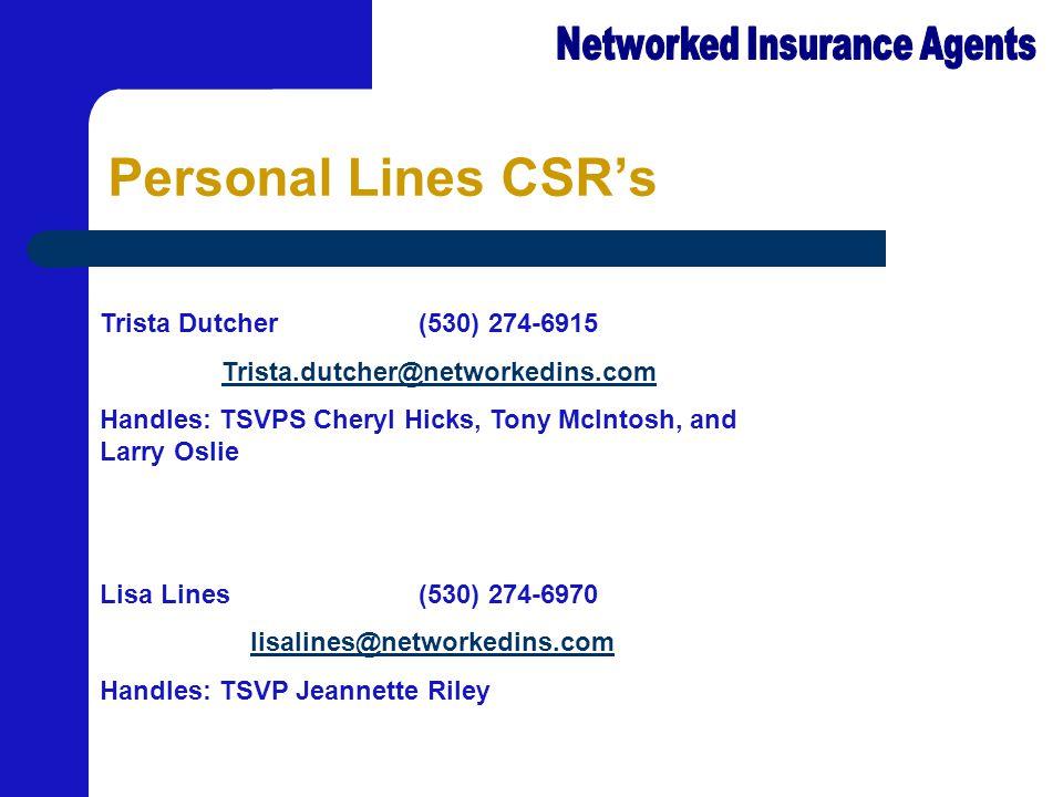 Personal Lines CSR's Trista Dutcher(530) 274-6915 Trista.dutcher@networkedins.com Handles: TSVPS Cheryl Hicks, Tony McIntosh, and Larry Oslie Lisa Lines(530) 274-6970 lisalines@networkedins.com Handles: TSVP Jeannette Riley