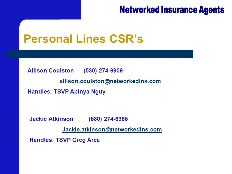 Personal Lines CSR's Allison Coulston (530) 274-6909 allison.coulston@neallison.coulston@networkedins.com Handles: TSVP Apinya Nguy Jackie Atkinson (530) 274-6985 Jackie.atkinson@networkedins.com@ne Handles: TSVP Greg Arca