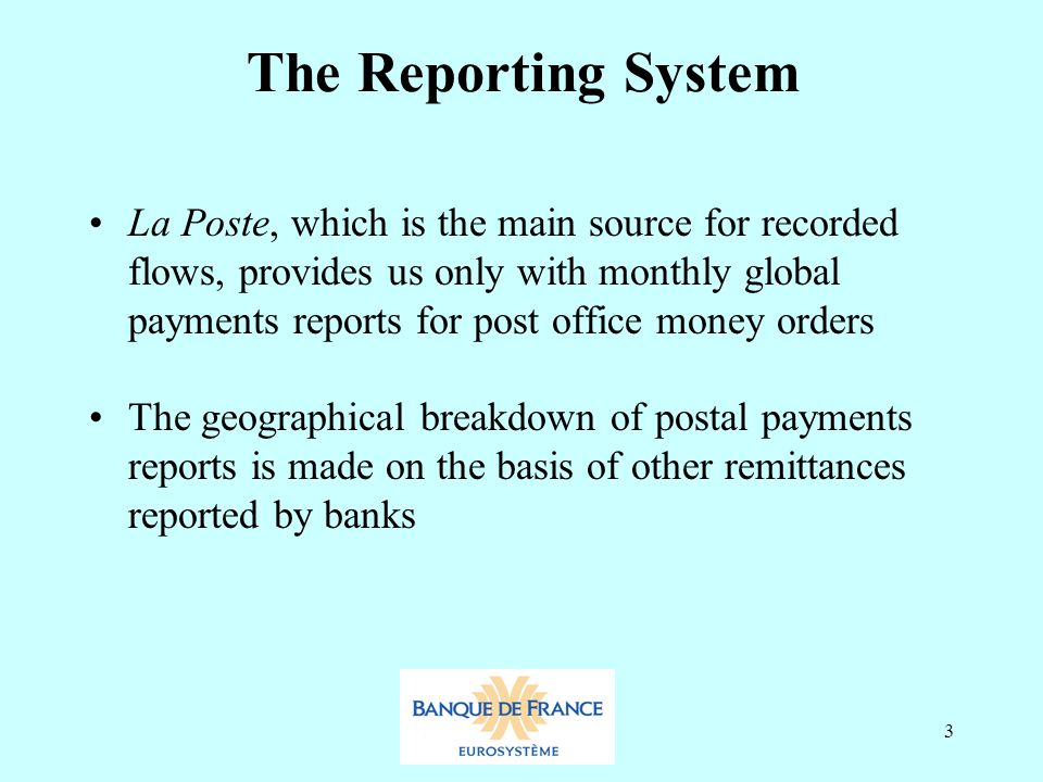 3 The Reporting System La Poste, which is the main source for recorded flows, provides us only with monthly global payments reports for post office money orders The geographical breakdown of postal payments reports is made on the basis of other remittances reported by banks
