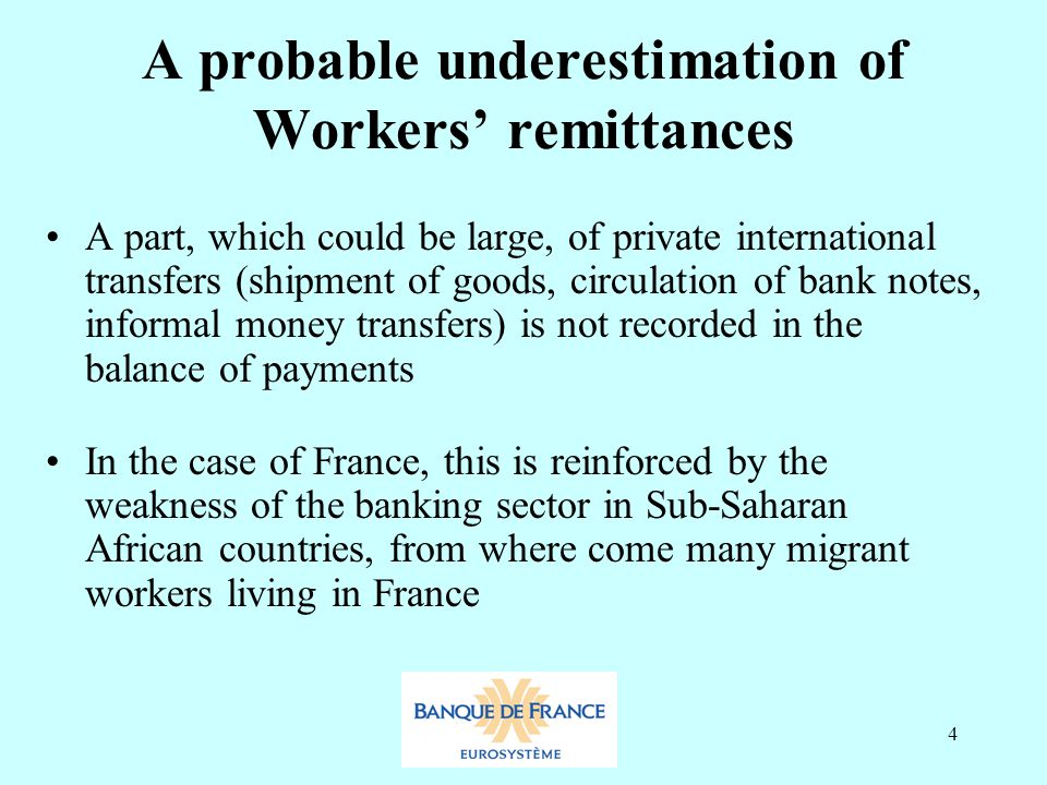 4 A probable underestimation of Workers' remittances A part, which could be large, of private international transfers (shipment of goods, circulation of bank notes, informal money transfers) is not recorded in the balance of payments In the case of France, this is reinforced by the weakness of the banking sector in Sub-Saharan African countries, from where come many migrant workers living in France
