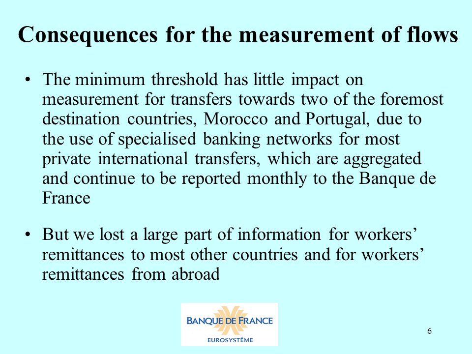 6 Consequences for the measurement of flows The minimum threshold has little impact on measurement for transfers towards two of the foremost destination countries, Morocco and Portugal, due to the use of specialised banking networks for most private international transfers, which are aggregated and continue to be reported monthly to the Banque de France But we lost a large part of information for workers' remittances to most other countries and for workers' remittances from abroad