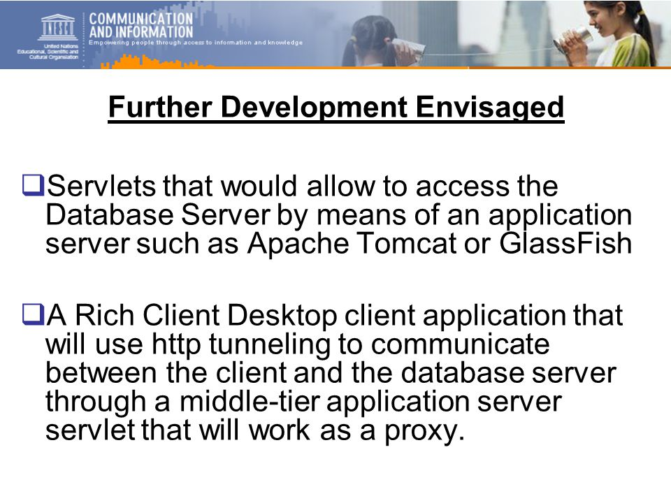 Further Development Envisaged  Servlets that would allow to access the Database Server by means of an application server such as Apache Tomcat or GlassFish  A Rich Client Desktop client application that will use http tunneling to communicate between the client and the database server through a middle-tier application server servlet that will work as a proxy.