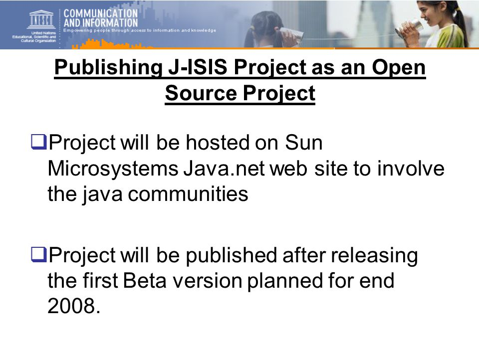 Publishing J-ISIS Project as an Open Source Project  Project will be hosted on Sun Microsystems Java.net web site to involve the java communities  Project will be published after releasing the first Beta version planned for end 2008.