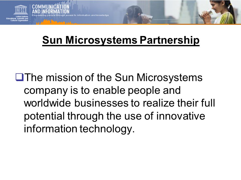 Sun Microsystems Partnership  The mission of the Sun Microsystems company is to enable people and worldwide businesses to realize their full potential through the use of innovative information technology.
