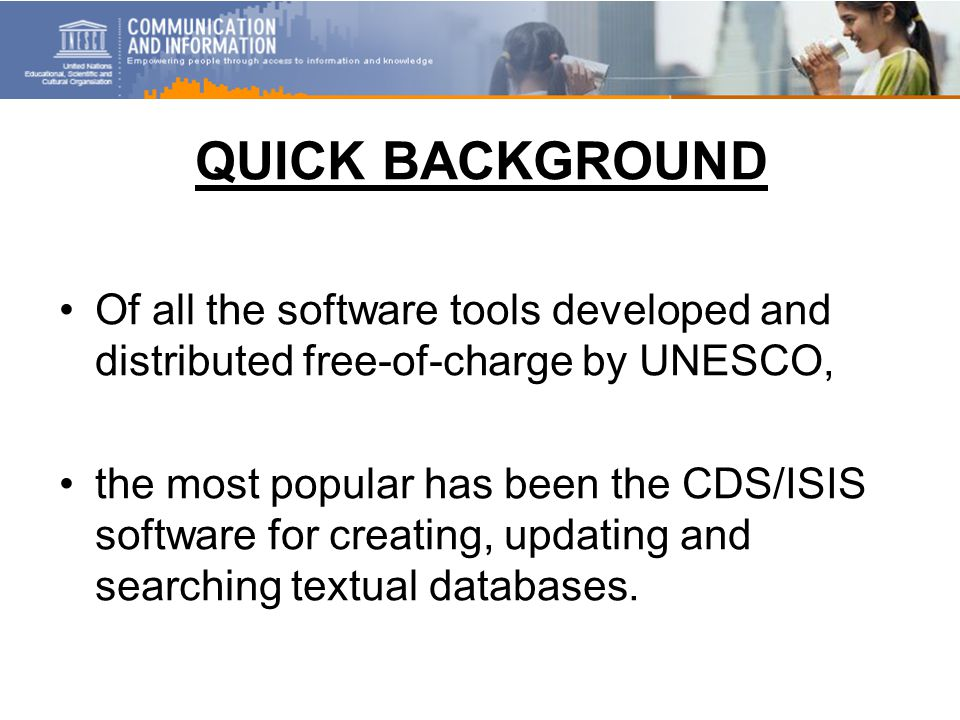 QUICK BACKGROUND Of all the software tools developed and distributed free-of-charge by UNESCO, the most popular has been the CDS/ISIS software for creating, updating and searching textual databases.