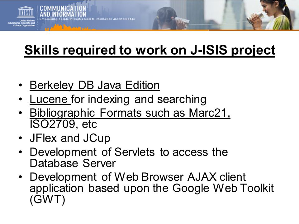 Skills required to work on J-ISIS project Berkeley DB Java Edition Lucene for indexing and searching Bibliographic Formats such as Marc21, ISO2709, etc JFlex and JCup Development of Servlets to access the Database Server Development of Web Browser AJAX client application based upon the Google Web Toolkit (GWT)