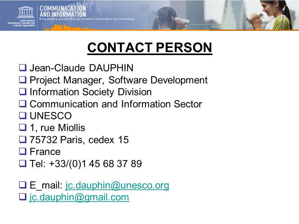 CONTACT PERSON  Jean-Claude DAUPHIN  Project Manager, Software Development  Information Society Division  Communication and Information Sector  UNESCO  1, rue Miollis  75732 Paris, cedex 15  France  Tel: +33/(0)1 45 68 37 89  E_mail: jc.dauphin@unesco.orgjc.dauphin@unesco.org  jc.dauphin@gmail.com jc.dauphin@gmail.com