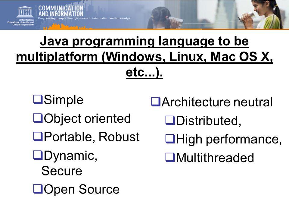 Java programming language to be multiplatform (Windows, Linux, Mac OS X, etc...).