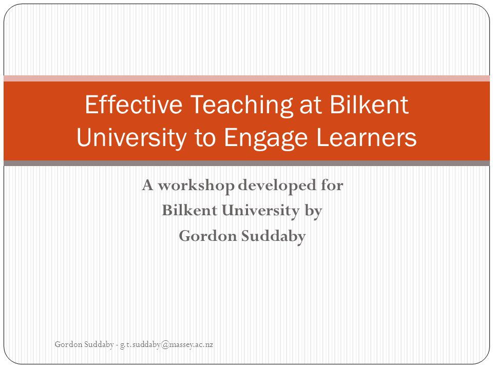 A workshop developed for Bilkent University by Gordon Suddaby Gordon Suddaby - g.t.suddaby@massey.ac.nz Effective Teaching at Bilkent University to Engage Learners