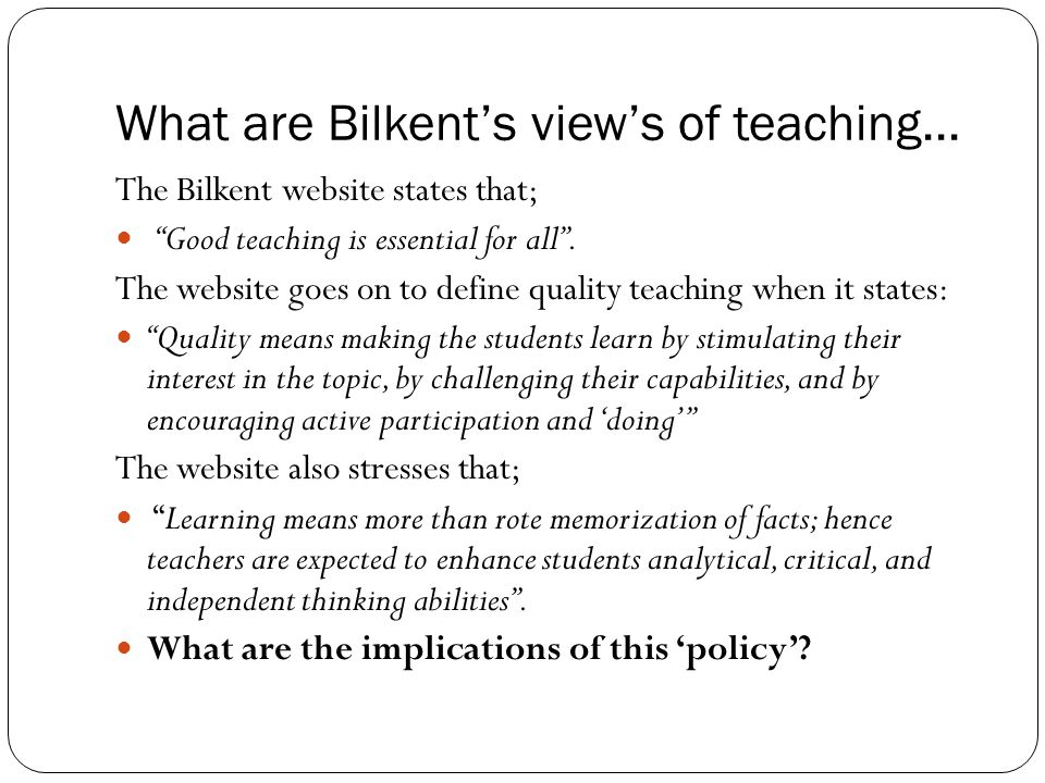 "What are Bilkent's view's of teaching... The Bilkent website states that; ""Good teaching is essential for all"". The website goes on to define quality"