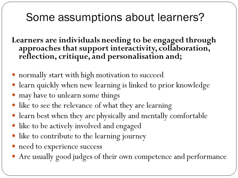 Some assumptions about learners? Learners are individuals needing to be engaged through approaches that support interactivity, collaboration, reflecti