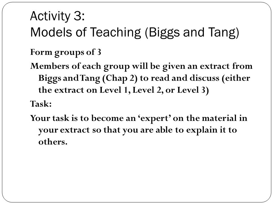 Activity 3: Models of Teaching (Biggs and Tang) Form groups of 3 Members of each group will be given an extract from Biggs and Tang (Chap 2) to read and discuss (either the extract on Level 1, Level 2, or Level 3) Task: Your task is to become an 'expert' on the material in your extract so that you are able to explain it to others.