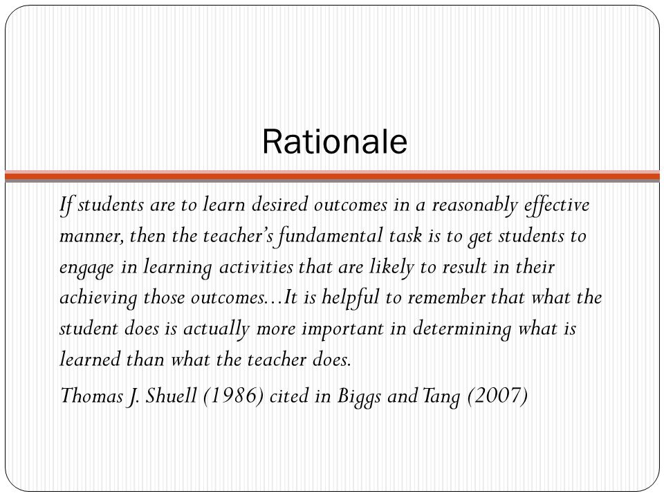 Rationale If students are to learn desired outcomes in a reasonably effective manner, then the teacher's fundamental task is to get students to engage in learning activities that are likely to result in their achieving those outcomes...It is helpful to remember that what the student does is actually more important in determining what is learned than what the teacher does.