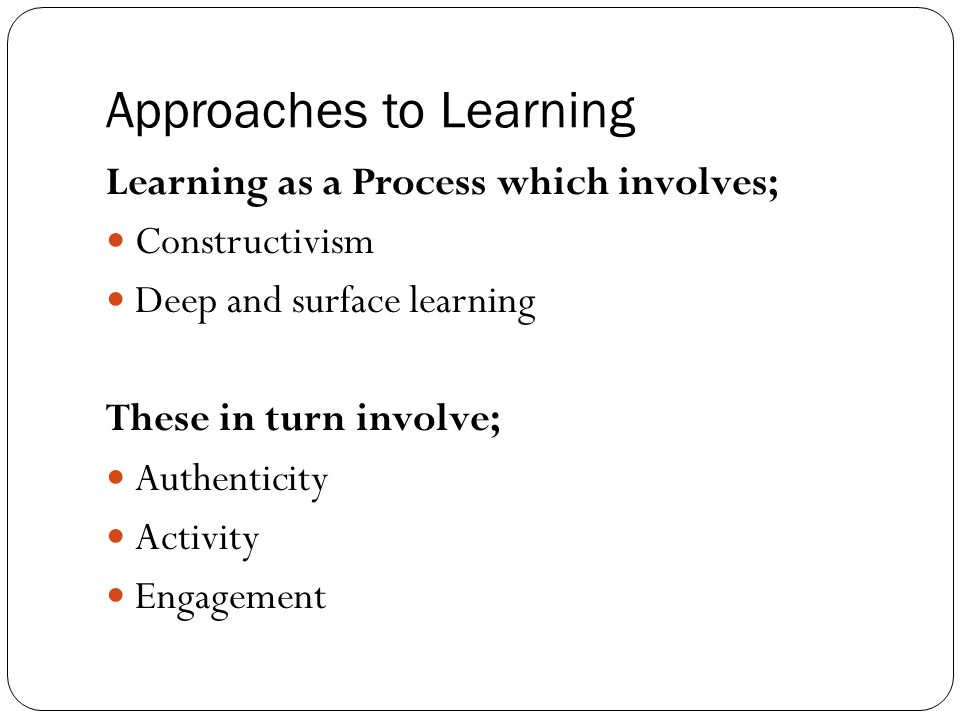 Approaches to Learning Learning as a Process which involves; Constructivism Deep and surface learning These in turn involve; Authenticity Activity Eng