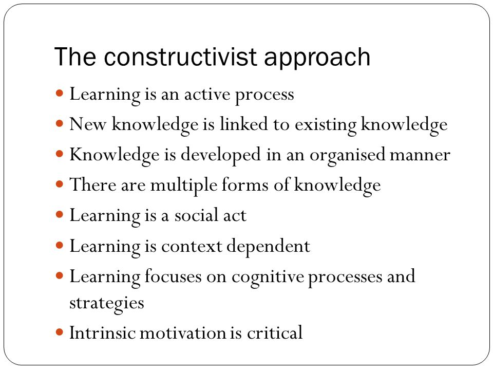 The constructivist approach Learning is an active process New knowledge is linked to existing knowledge Knowledge is developed in an organised manner