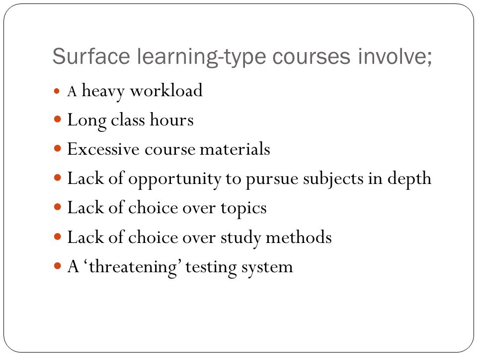 Surface learning-type courses involve; A heavy workload Long class hours Excessive course materials Lack of opportunity to pursue subjects in depth La
