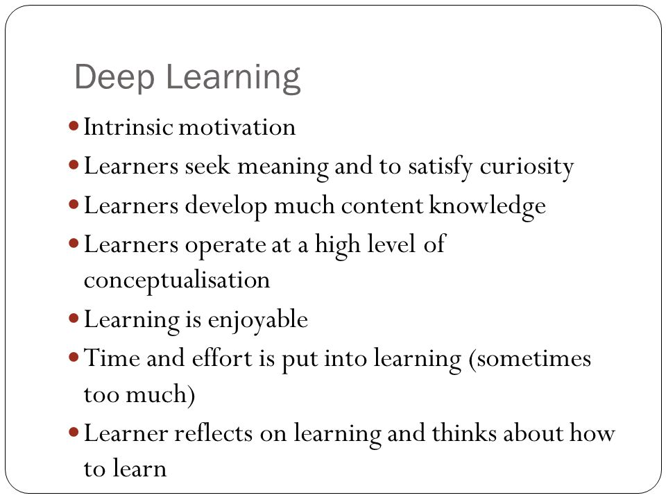 Deep Learning Intrinsic motivation Learners seek meaning and to satisfy curiosity Learners develop much content knowledge Learners operate at a high level of conceptualisation Learning is enjoyable Time and effort is put into learning (sometimes too much) Learner reflects on learning and thinks about how to learn