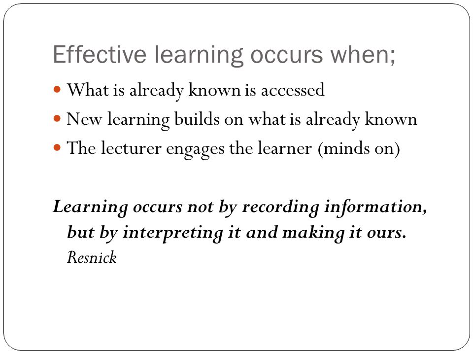 Effective learning occurs when; What is already known is accessed New learning builds on what is already known The lecturer engages the learner (minds