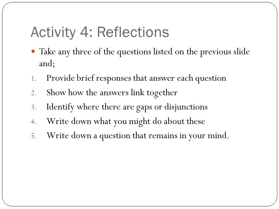 Activity 4: Reflections Take any three of the questions listed on the previous slide and; 1. Provide brief responses that answer each question 2. Show