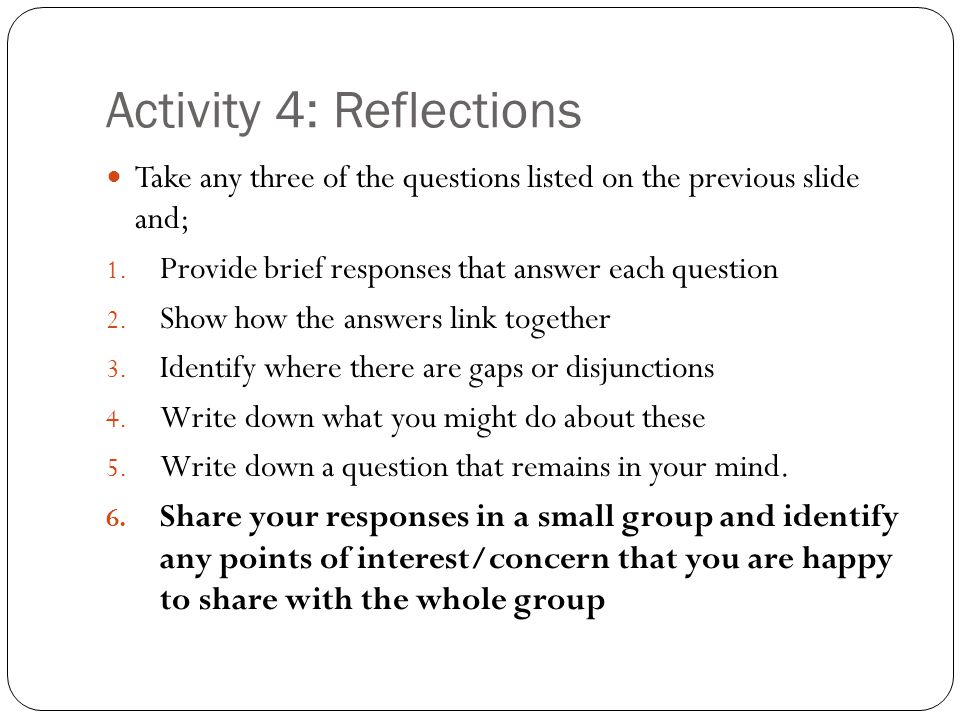 Activity 4: Reflections Take any three of the questions listed on the previous slide and; 1.