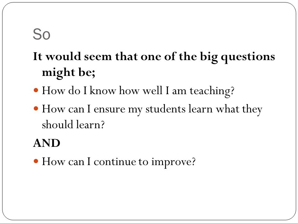 So It would seem that one of the big questions might be; How do I know how well I am teaching.