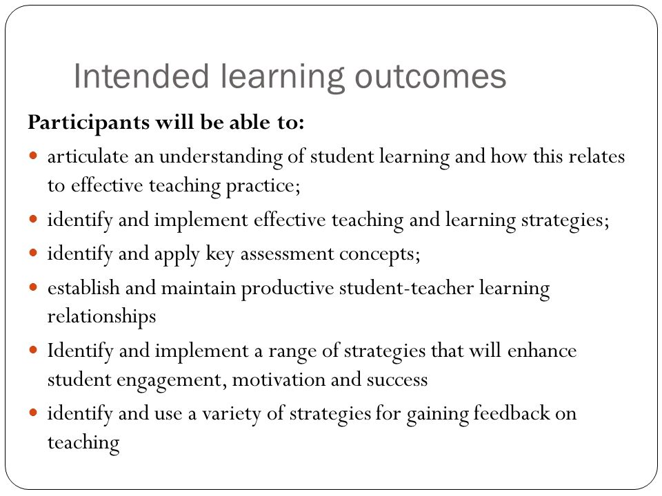 Intended learning outcomes Participants will be able to: articulate an understanding of student learning and how this relates to effective teaching pr