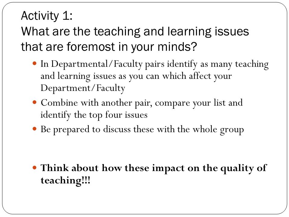 Activity 1: What are the teaching and learning issues that are foremost in your minds? In Departmental/Faculty pairs identify as many teaching and lea
