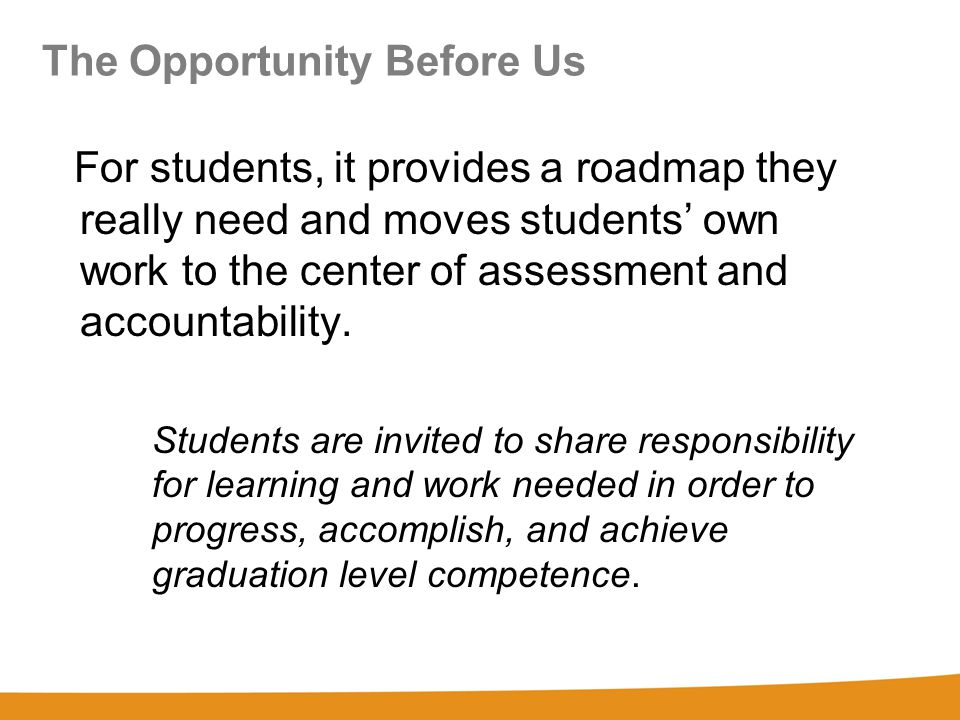 The Opportunity Before Us For students, it provides a roadmap they really need and moves students' own work to the center of assessment and accountability.