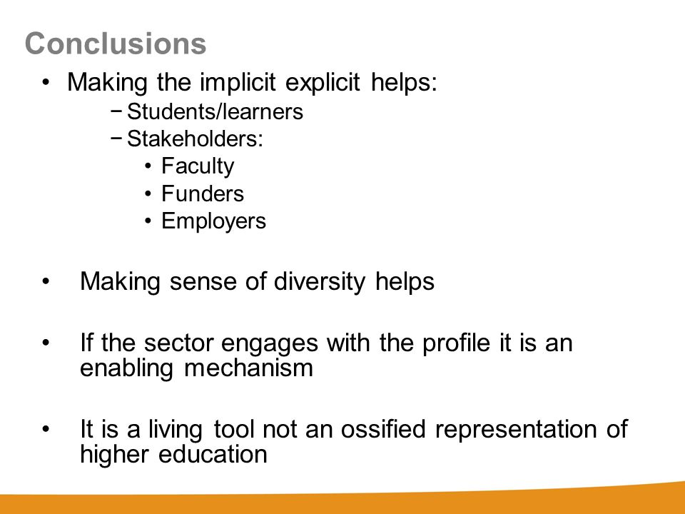 Conclusions Making the implicit explicit helps: −Students/learners −Stakeholders: Faculty Funders Employers Making sense of diversity helps If the sector engages with the profile it is an enabling mechanism It is a living tool not an ossified representation of higher education