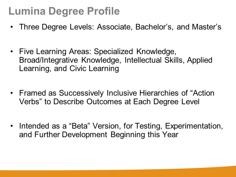 Lumina Degree Profile Three Degree Levels: Associate, Bachelor's, and Master's Five Learning Areas: Specialized Knowledge, Broad/Integrative Knowledge, Intellectual Skills, Applied Learning, and Civic Learning Framed as Successively Inclusive Hierarchies of Action Verbs to Describe Outcomes at Each Degree Level Intended as a Beta Version, for Testing, Experimentation, and Further Development Beginning this Year